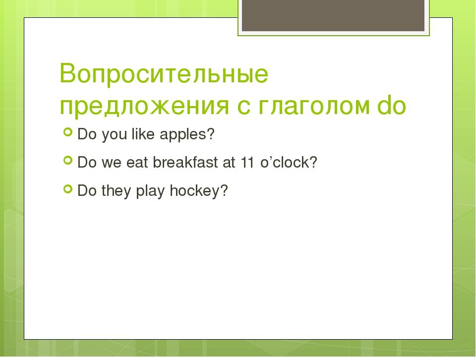 Вопросительные предложения с глаголом do Do you like apples? Do we eat breakf...