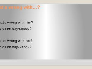 What's wrong with…? What's wrong with him? Что с ним случилось? What's wrong