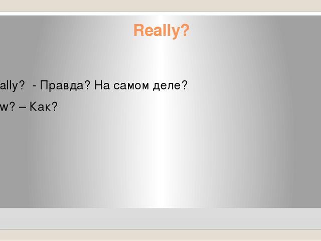 Really? Really? - Правда? На самом деле? How? – Как?