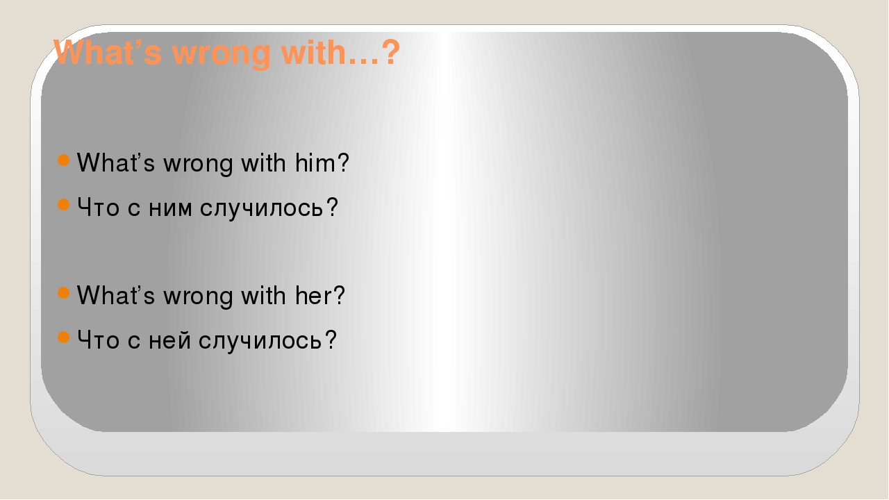 What's wrong with…? What's wrong with him? Что с ним случилось? What's wrong...