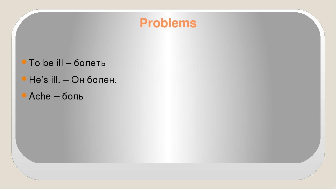 Problems To be ill – болеть He's ill. – Он болен. Ache – боль