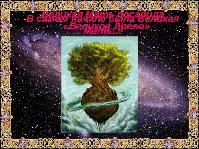 В самом начале была Великая Мать… Великая Мать посадила «Великое Древо»