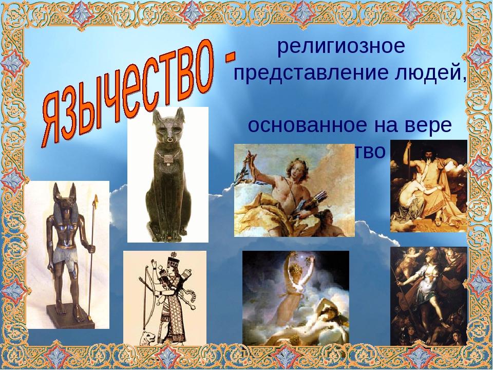 религиозное представление людей, основанное на вере во множество богов.