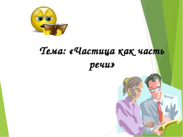 Тема: «Частица как часть речи»
