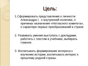 Цель: 1.Сформировать представления о личности Александра I, о внутренней поли