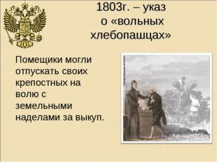 1803г. – указ о «вольных хлебопашцах» Помещики могли отпускать своих крепостн