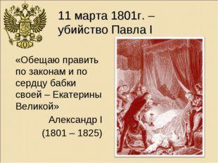 11 марта 1801г. – убийство Павла I «Обещаю править по законам и по сердцу баб