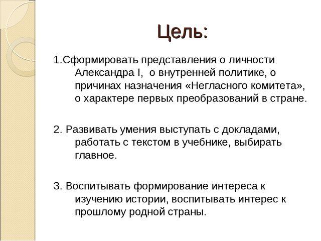 Цель: 1.Сформировать представления о личности Александра I, о внутренней поли...