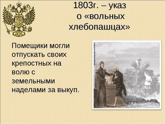 1803г. – указ о «вольных хлебопашцах» Помещики могли отпускать своих крепостн...