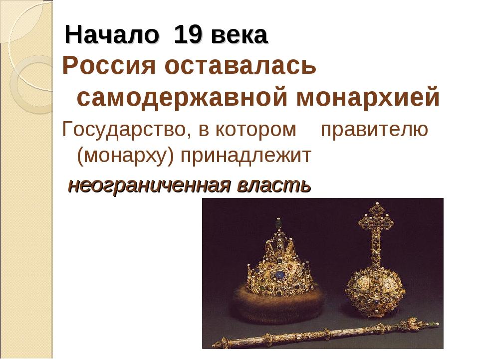 Начало 19 века Россия оставалась самодержавной монархией Государство, в котор...