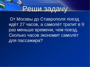 Реши задачу От Москвы до Ставрополя поезд идёт 27 часов, а самолёт тратит в 9