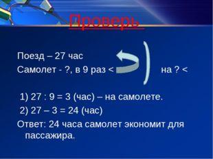 Проверь Поезд – 27 час Самолет - ?, в 9 раз < на ? < 1) 27 : 9 = 3 (час) – на
