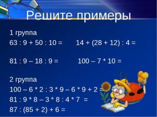 Решите примеры 1 группа 63 : 9 + 50 : 10 = 14 + (28 + 12) : 4 = 81 : 9 – 18 :