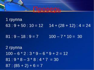 Проверь 1 группа 63 : 9 + 50 : 10 = 12 14 + (28 + 12) : 4 = 24 81 : 9 – 18 :