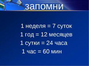 запомни 1 неделя = 7 суток 1 год = 12 месяцев 1 сутки = 24 часа 1 час = 60 мин