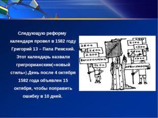 Следующую реформу календаря провел в 1582 году Григорий 13 – Папа Римский. Э