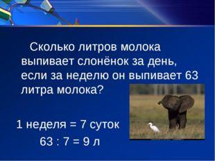 Сколько литров молока выпивает слонёнок за день, если за неделю он выпивает