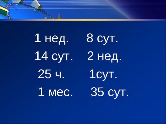 1 нед. 8 сут. 14 сут. 2 нед. 25 ч. 1сут. 1 мес. 35 сут.