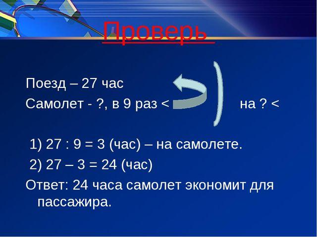 Проверь Поезд – 27 час Самолет - ?, в 9 раз < на ? < 1) 27 : 9 = 3 (час) – на...