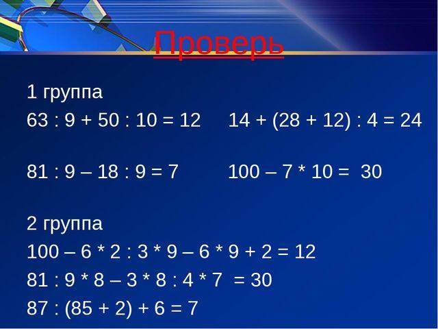 Проверь 1 группа 63 : 9 + 50 : 10 = 12 14 + (28 + 12) : 4 = 24 81 : 9 – 18 :...