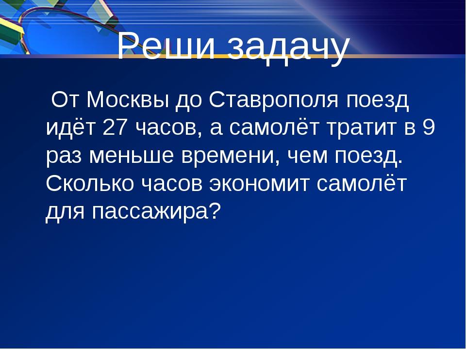 Реши задачу От Москвы до Ставрополя поезд идёт 27 часов, а самолёт тратит в 9...