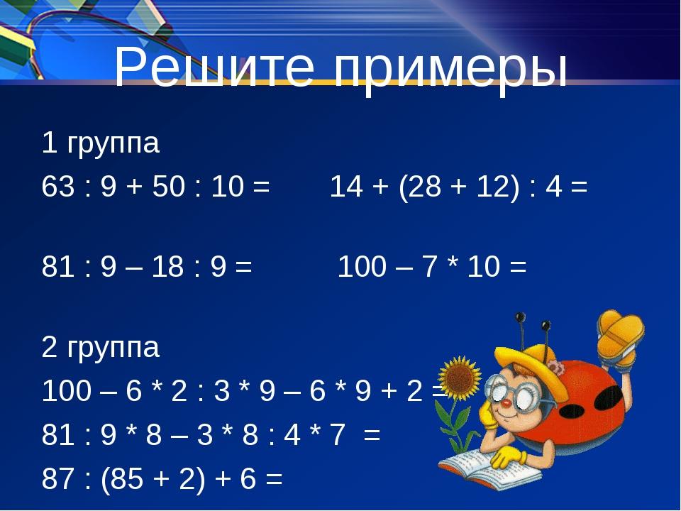 Решите примеры 1 группа 63 : 9 + 50 : 10 = 14 + (28 + 12) : 4 = 81 : 9 – 18 :...