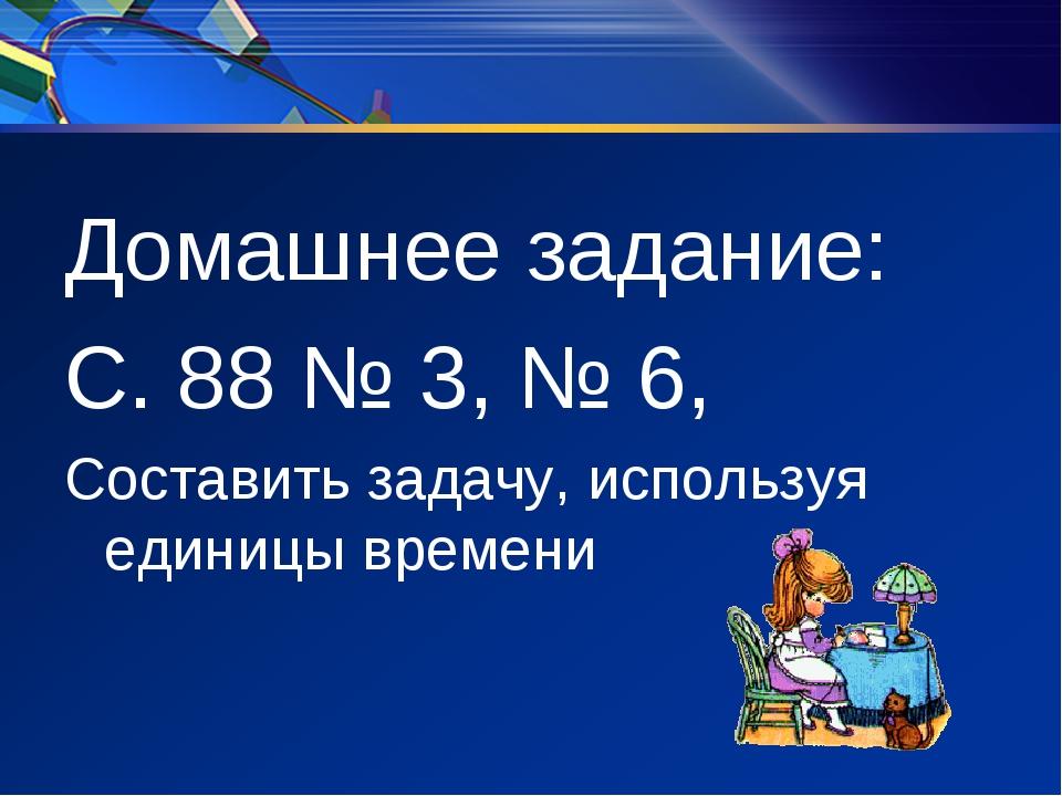 Домашнее задание: С. 88 № 3, № 6, Составить задачу, используя единицы времени