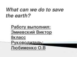 What can we do to save the earth? Работу выполнил: Змиевский Виктор 8класс Ру