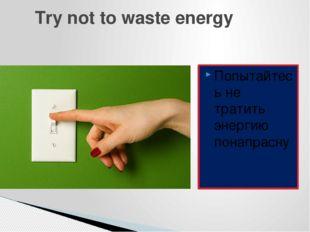 Try not to waste energy Попытайтесь не тратить энергию понапрасну