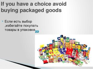 If you have a choice avoid buying packaged goods Если есть выбор ,избегайте п