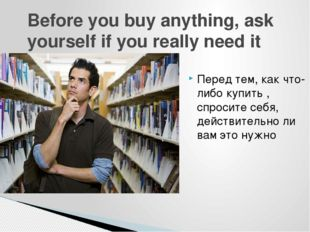 Before you buy anything, ask yourself if you really need it Перед тем, как чт