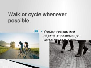 Walk or cycle whenever possible Ходите пешком или ездите на велосипеде, когда