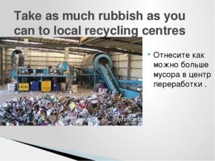 Take as much rubbish as you can to local recycling centres Отнесите как можно