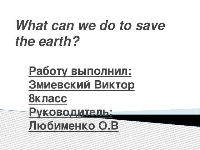 What can we do to save the earth? Работу выполнил: Змиевский Виктор 8класс Ру...