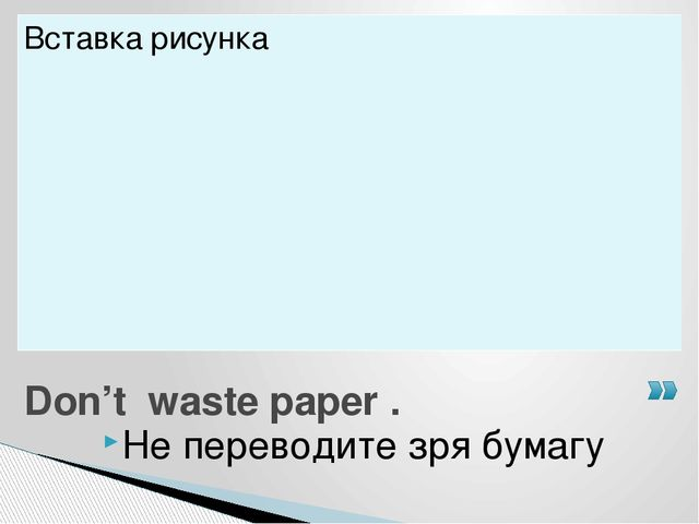Не переводите зря бумагу Don't waste paper .