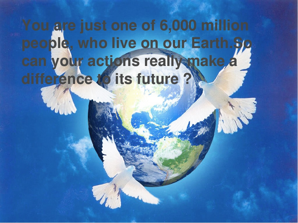 You are just one of 6,000 million people, who live on our Earth.So can your a...