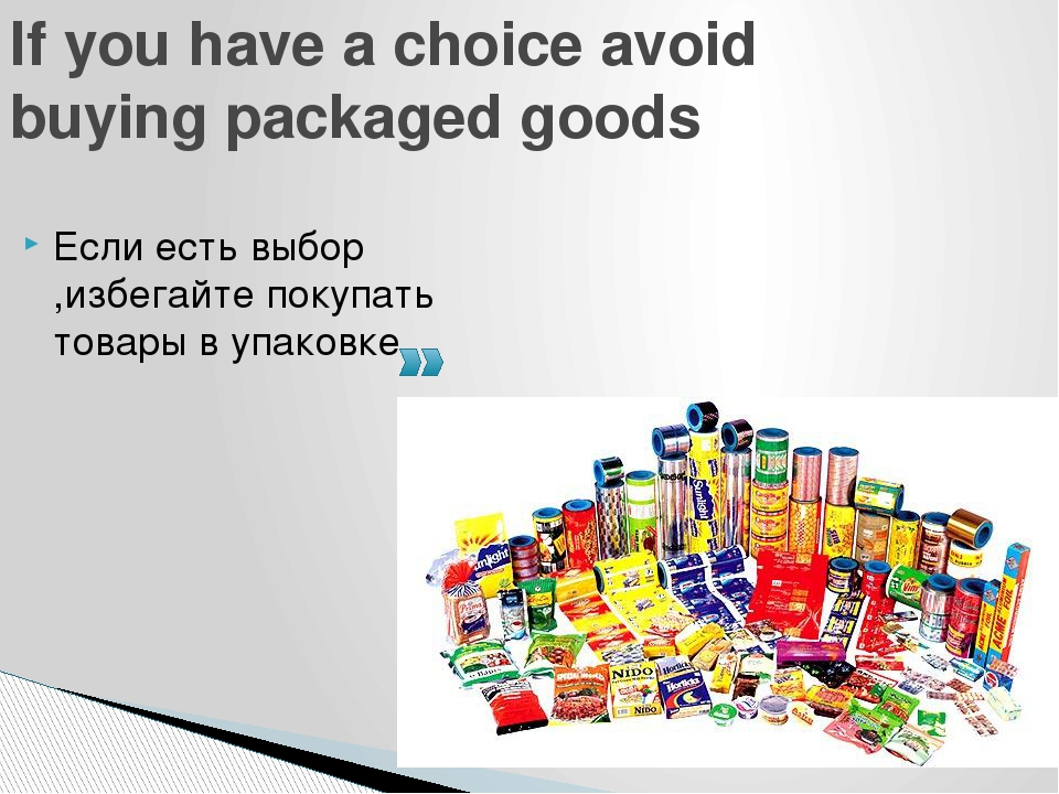 If you have a choice avoid buying packaged goods Если есть выбор ,избегайте п...