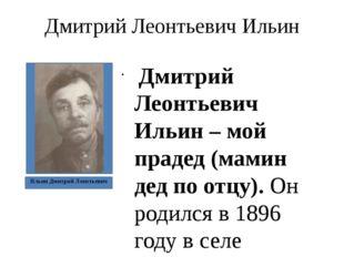Дмитрий Леонтьевич Ильин Дмитрий Леонтьевич Ильин – мой прадед (мамин дед по