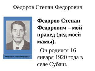 Фёдоров Степан Федорович Федоров Степан Федорович – мой прадед (дед моей мамы