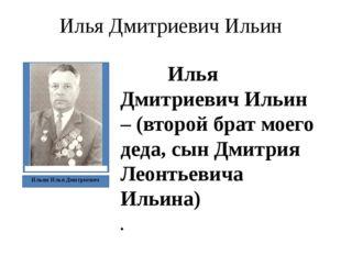 Илья Дмитриевич Ильин Илья Дмитриевич Ильин – (второй брат моего деда, сын Дм