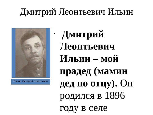 Дмитрий Леонтьевич Ильин Дмитрий Леонтьевич Ильин – мой прадед (мамин дед по...