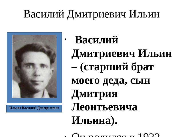 Василий Дмитриевич Ильин Василий Дмитриевич Ильин – (старший брат моего деда,...