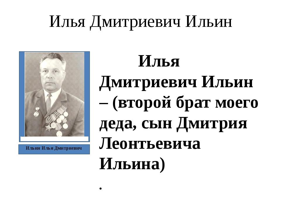 Илья Дмитриевич Ильин Илья Дмитриевич Ильин – (второй брат моего деда, сын Дм...
