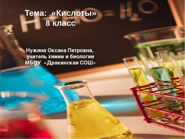 Тема: «Кислоты» 8 класс Нужина Оксана Петровна, учитель химии и биологии МБОУ...