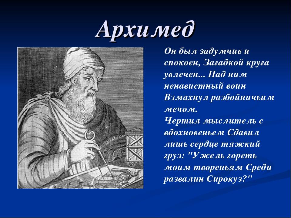 Архимед Он был задумчив и спокоен, Загадкой круга увлечен... Над ним ненавист...