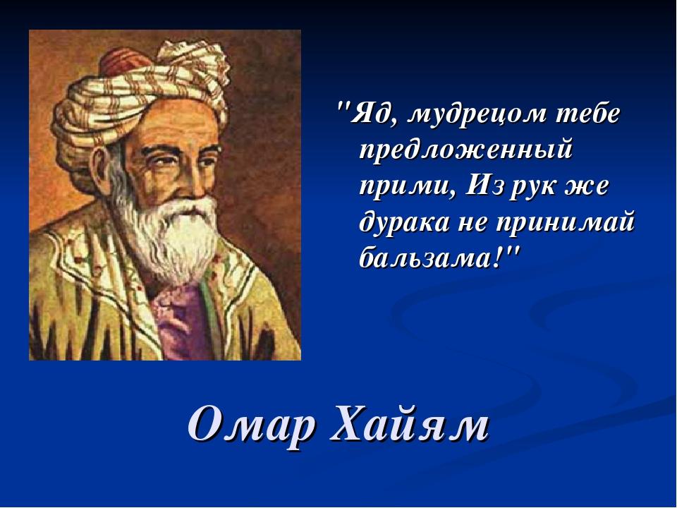 """""""Яд, мудрецом тебе предложенный прими, Из рук же дурака не принимай бальзама!..."""