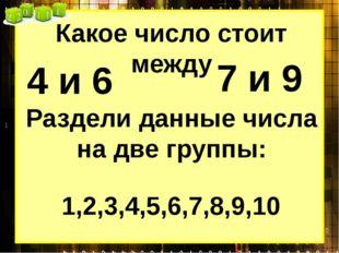 Какое число стоит между 4 и 6 7 и 9 1,2,3,4,5,6,7,8,9,10 Раздели данные числа