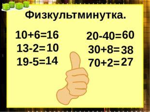 Физкультминутка. 10+6= 13-2= 19-5= 20-40= 30+8= 70+2= 16 10 14 60 38 27