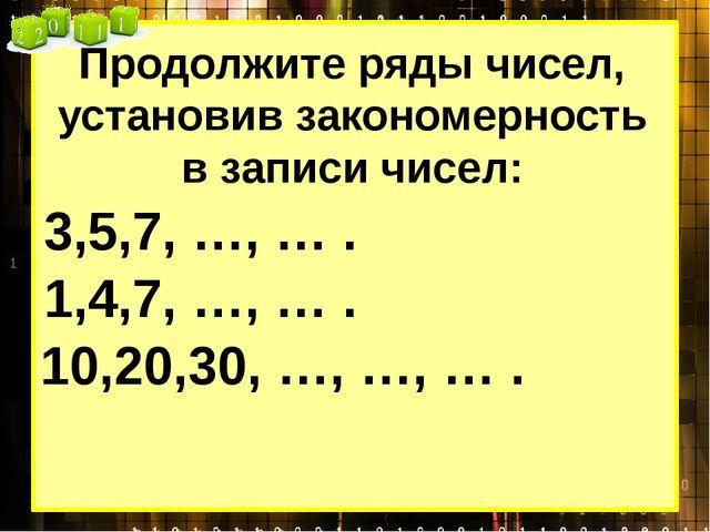 Продолжите ряды чисел, установив закономерность в записи чисел: 3,5,7, …, … ....