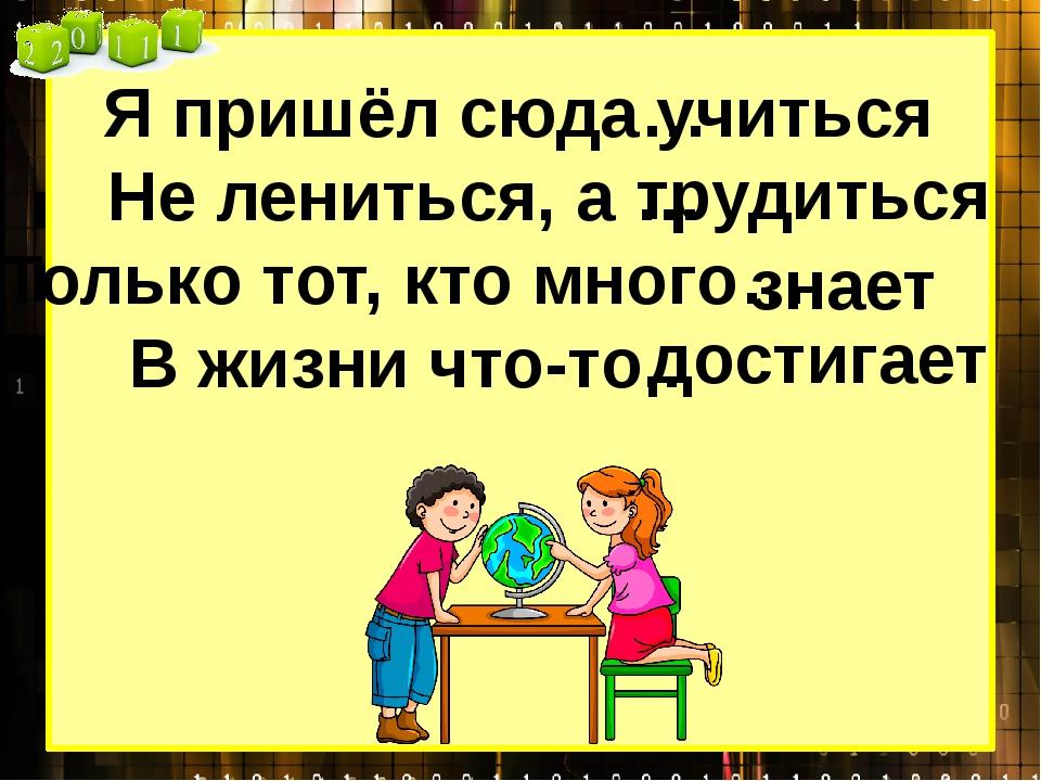 Я пришёл сюда… Не лениться, а … Только тот, кто много… В жизни что-то.. учить...